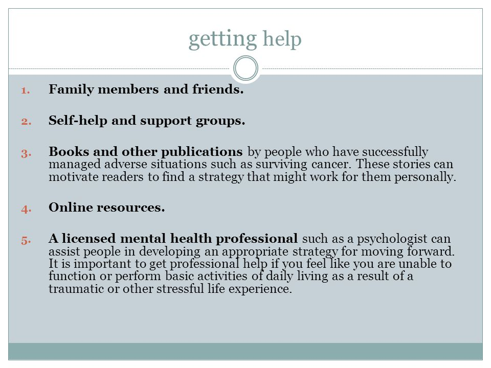 getting help Family members and friends. Self-help and support groups.
