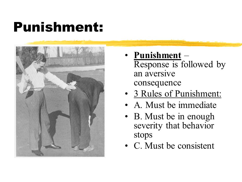 Punishment: Punishment – Response is followed by an aversive consequence. 3 Rules of Punishment: A. Must be immediate.