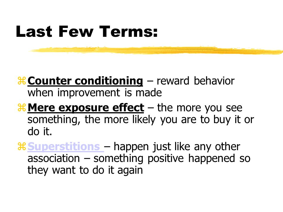 Last Few Terms: Counter conditioning – reward behavior when improvement is made.