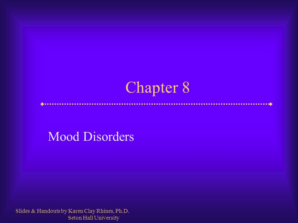 Chapter 8 Mood Disorders Slides & Handouts by Karen Clay Rhines, Ph.D.