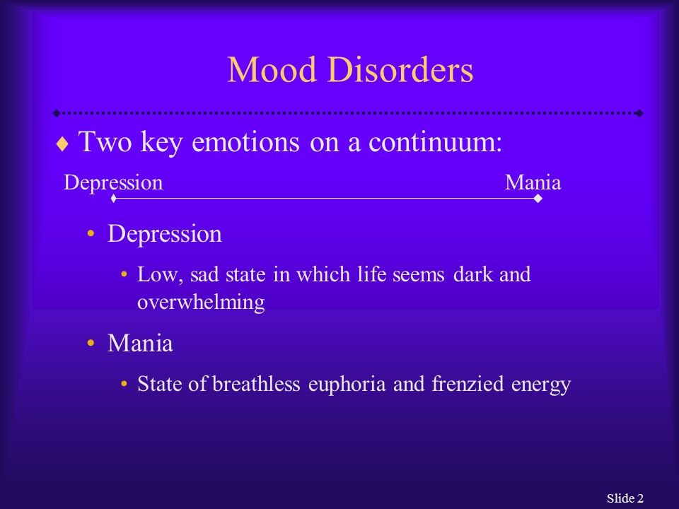 Mood Disorders Two key emotions on a continuum: Depression Mania