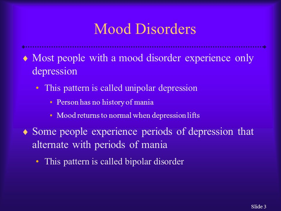 Mood Disorders Most people with a mood disorder experience only depression. This pattern is called unipolar depression.