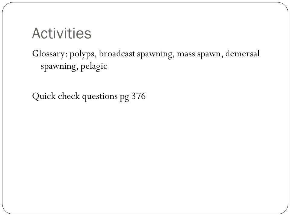 Activities Glossary: polyps, broadcast spawning, mass spawn, demersal spawning, pelagic Quick check questions pg 376