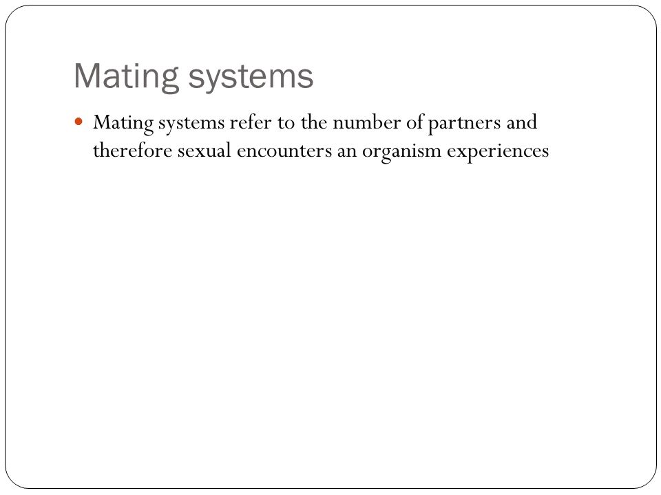 Mating systems Mating systems refer to the number of partners and therefore sexual encounters an organism experiences.