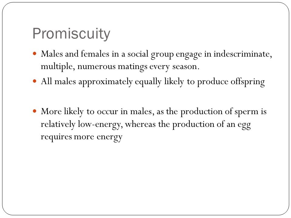 Promiscuity Males and females in a social group engage in indescriminate, multiple, numerous matings every season.
