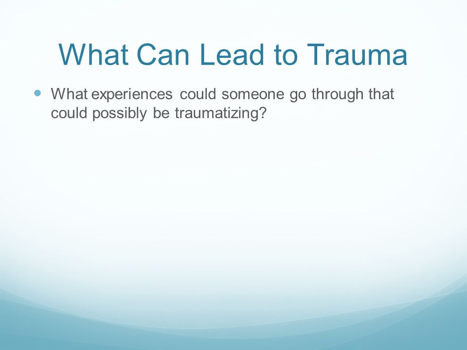 What Can Lead to Trauma What experiences could someone go through that could possibly be traumatizing