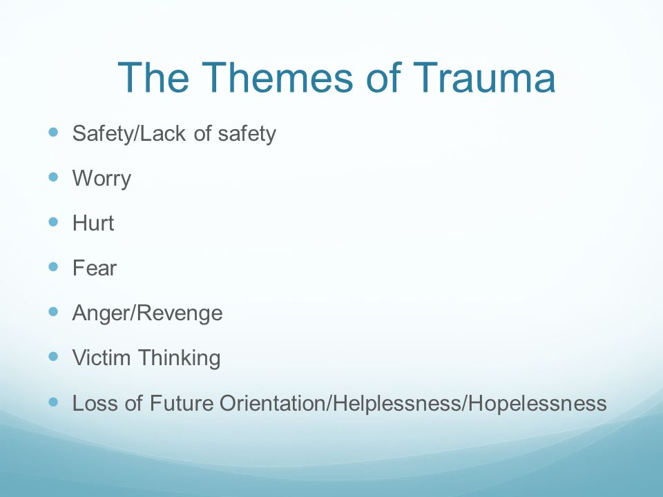The Themes of Trauma Safety/Lack of safety Worry Hurt Fear