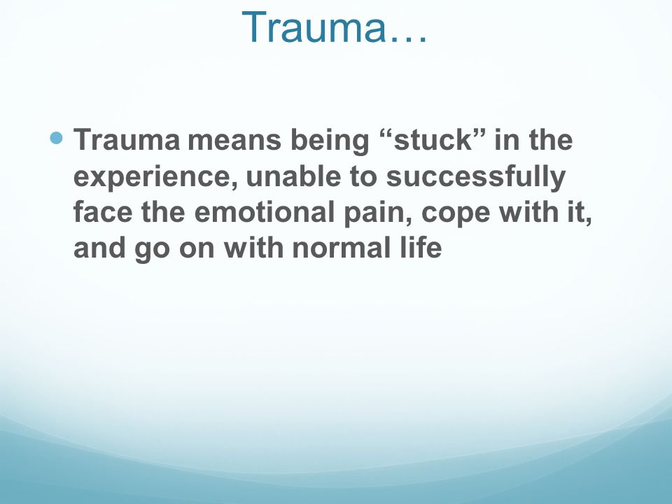 Trauma… Trauma means being stuck in the experience, unable to successfully face the emotional pain, cope with it, and go on with normal life.