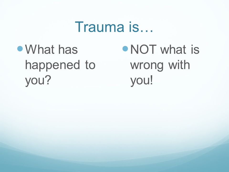 Trauma is… What has happened to you NOT what is wrong with you!