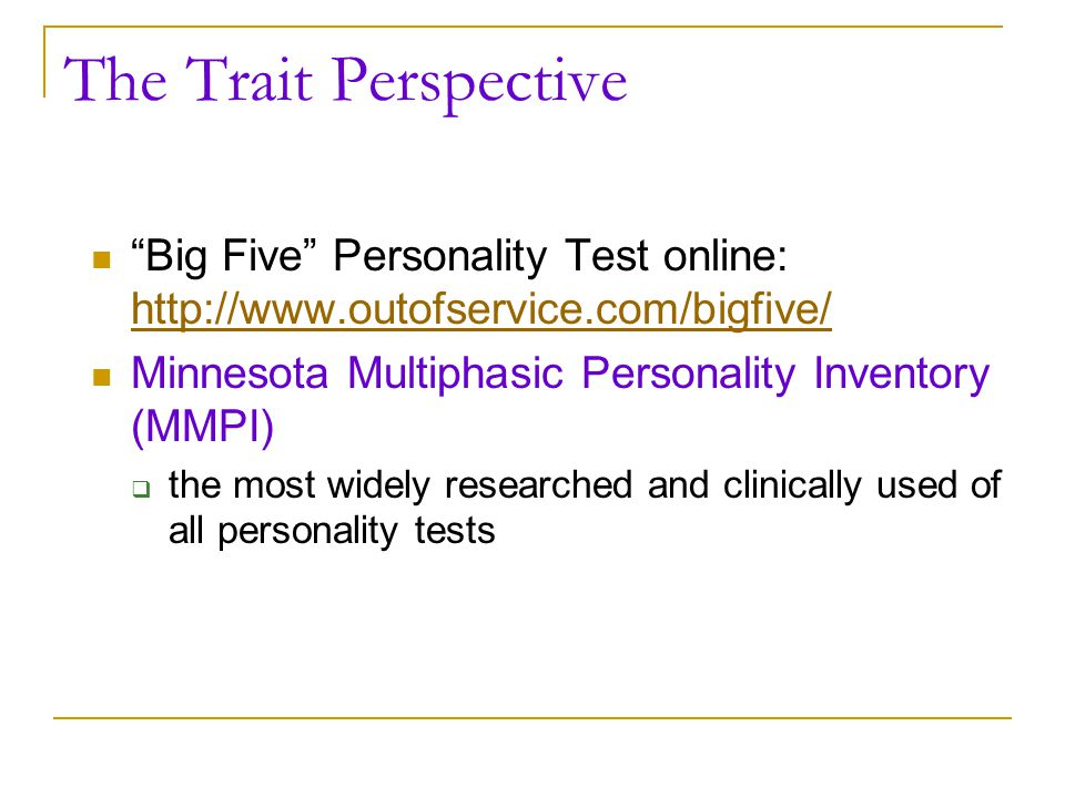 The Trait Perspective Big Five Personality Test online: http://www.outofservice.com/bigfive/ Minnesota Multiphasic Personality Inventory (MMPI)