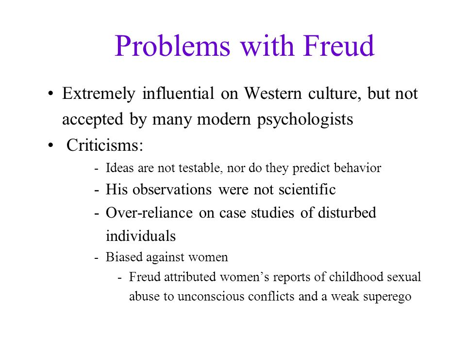 Problems with Freud Extremely influential on Western culture, but not accepted by many modern psychologists.