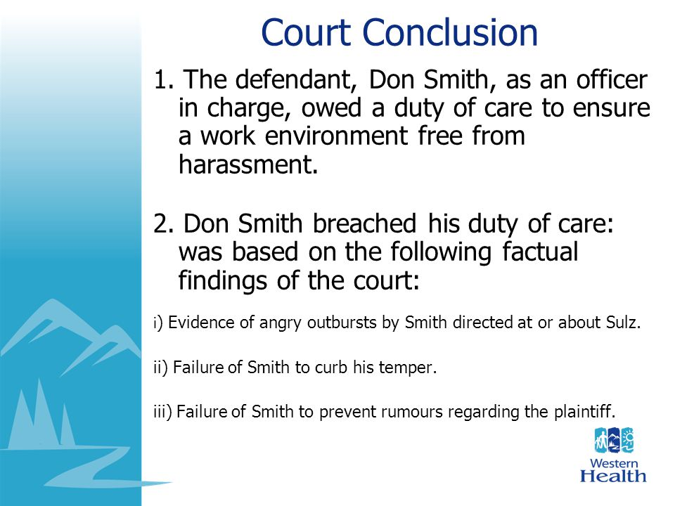 Court Conclusion 1. The defendant, Don Smith, as an officer in charge, owed a duty of care to ensure a work environment free from harassment.