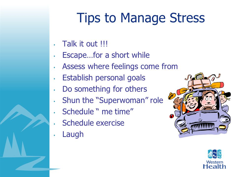 Tips to Manage Stress Talk it out !!! Escape…for a short while