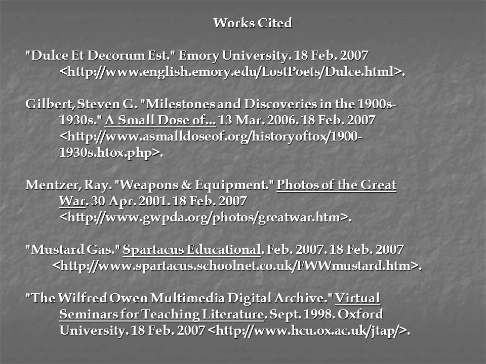 Works Cited Dulce Et Decorum Est. Emory University. 18 Feb. 2007. <http://www.english.emory.edu/LostPoets/Dulce.html>.
