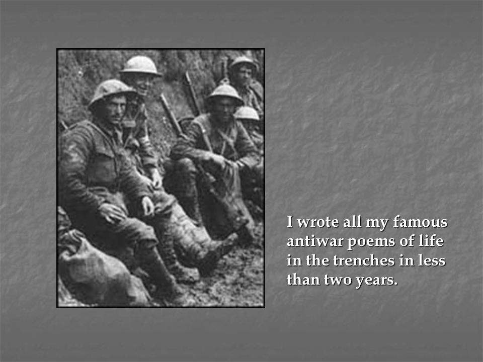 I wrote all my famous antiwar poems of life in the trenches in less than two years.