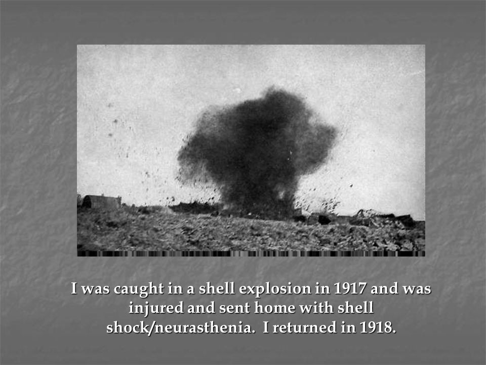 I was caught in a shell explosion in 1917 and was injured and sent home with shell shock/neurasthenia.