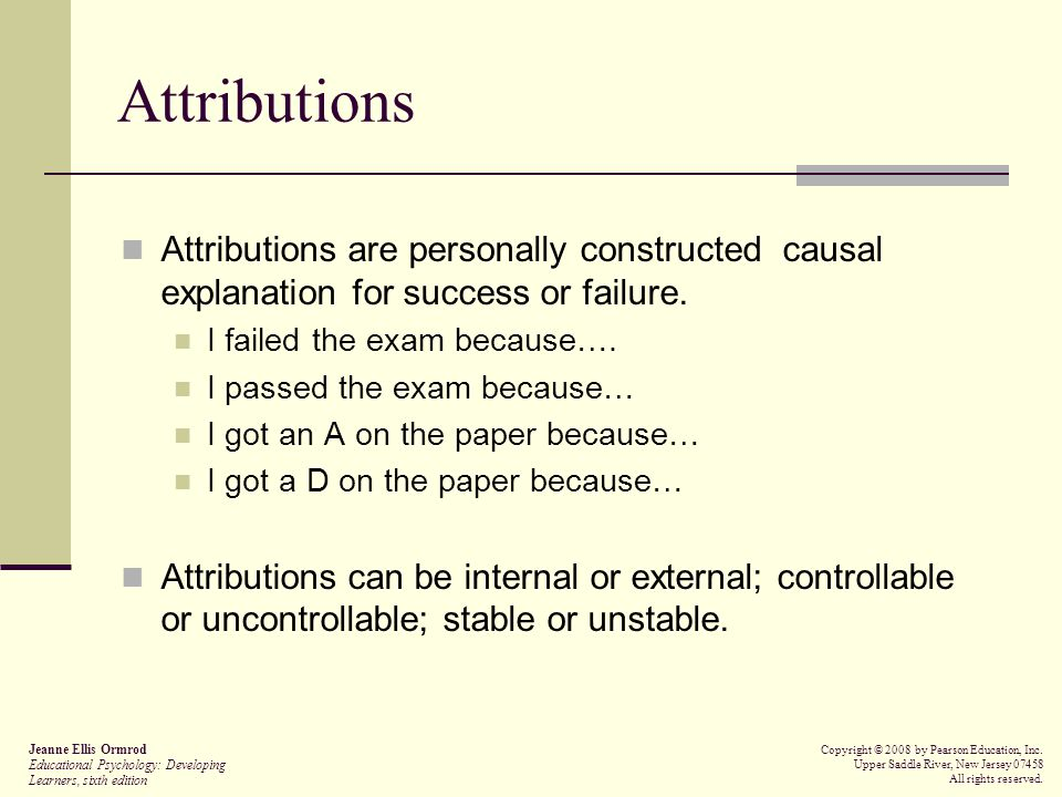 Attributions Attributions are personally constructed causal explanation for success or failure. I failed the exam because….