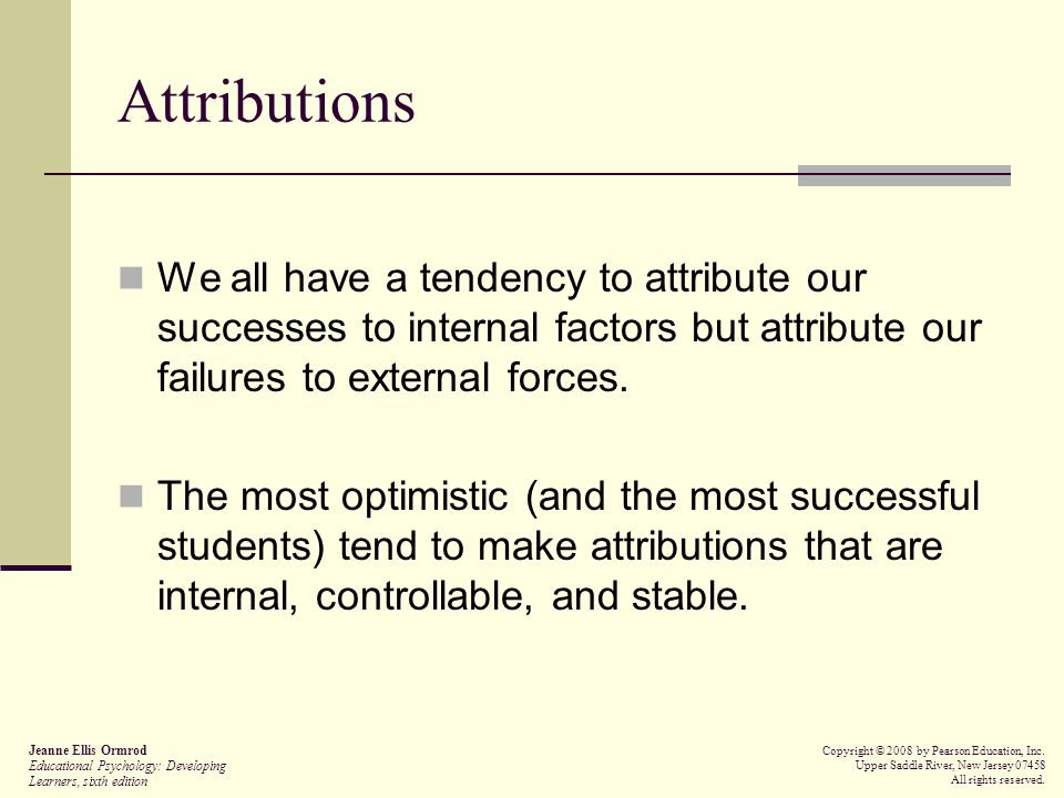 Attributions We all have a tendency to attribute our successes to internal factors but attribute our failures to external forces.