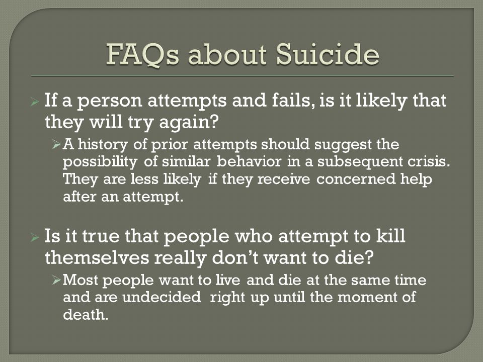 FAQs about Suicide If a person attempts and fails, is it likely that they will try again