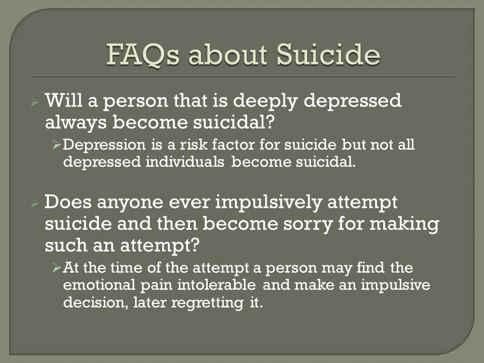 FAQs about Suicide Will a person that is deeply depressed always become suicidal