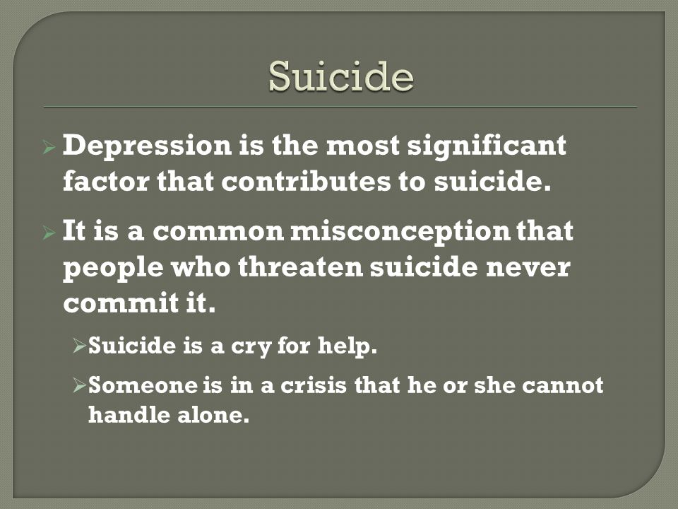 Suicide Depression is the most significant factor that contributes to suicide.