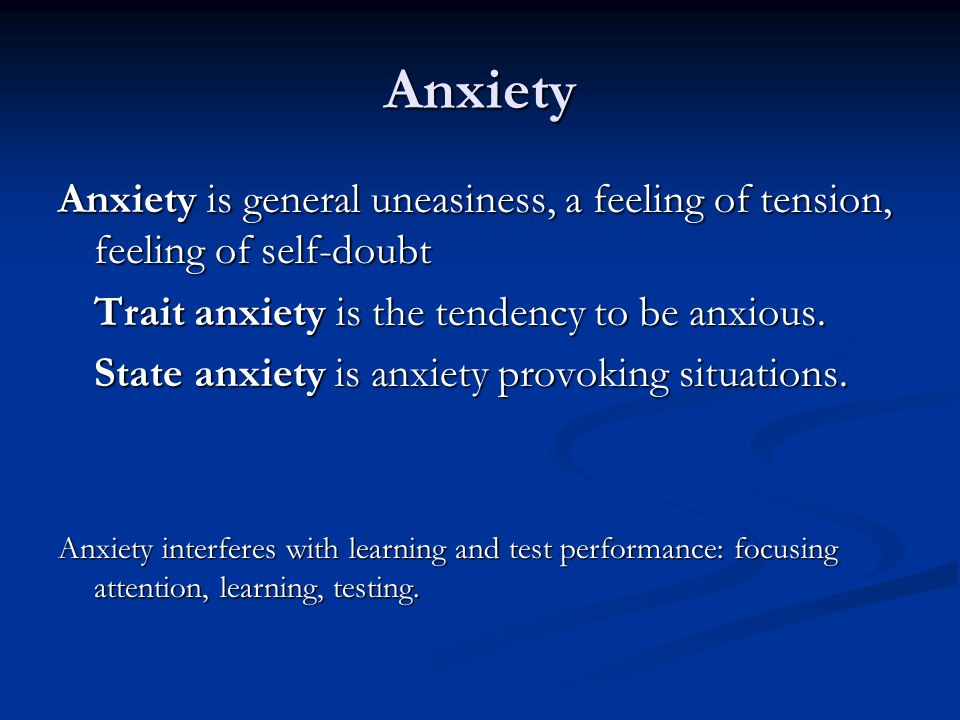 Anxiety Anxiety is general uneasiness, a feeling of tension, feeling of self-doubt. Trait anxiety is the tendency to be anxious.