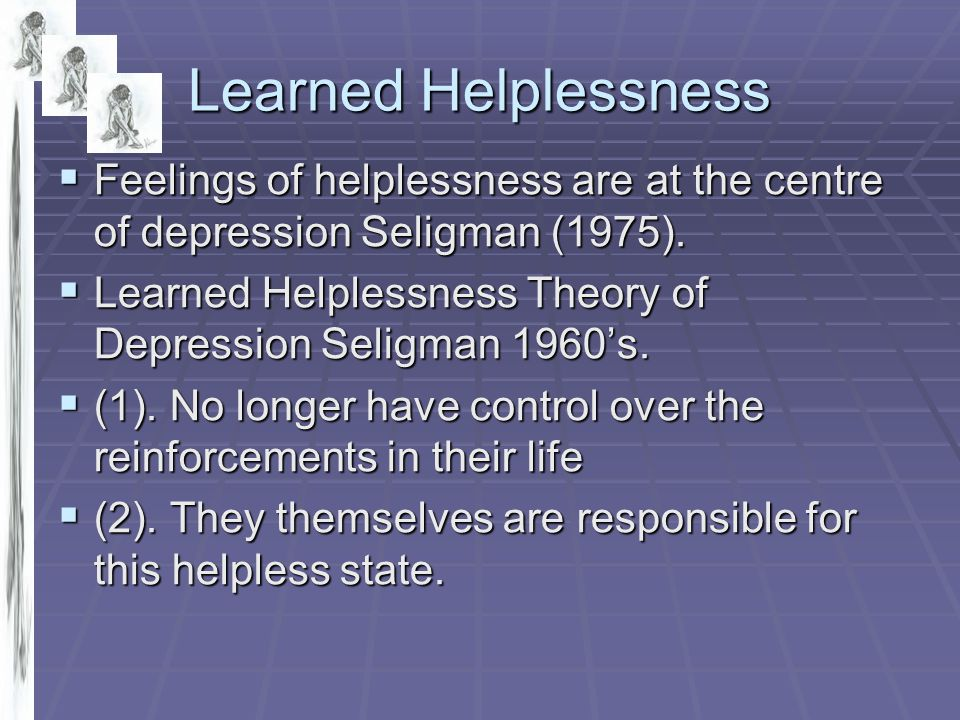 Learned Helplessness Feelings of helplessness are at the centre of depression Seligman (1975).