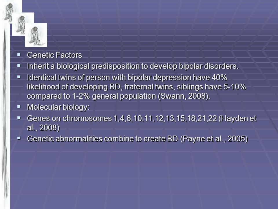 Genetic Factors Inherit a biological predisposition to develop bipolar disorders.
