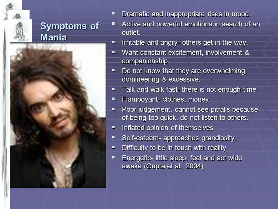 Symptoms of Mania Dramatic and inappropriate rises in mood.