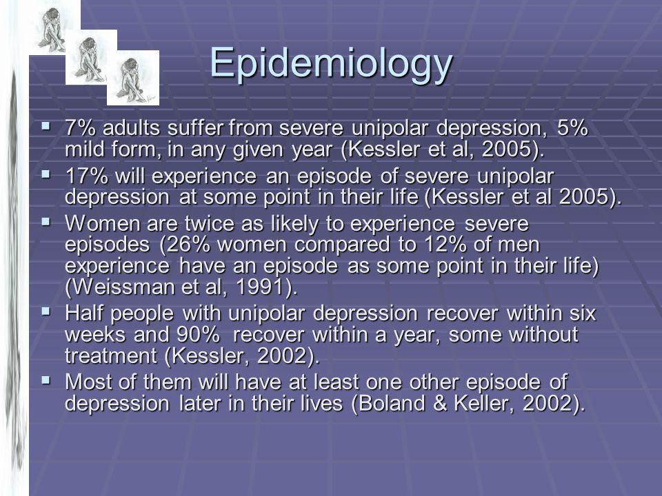 Epidemiology 7% adults suffer from severe unipolar depression, 5% mild form, in any given year (Kessler et al, 2005).