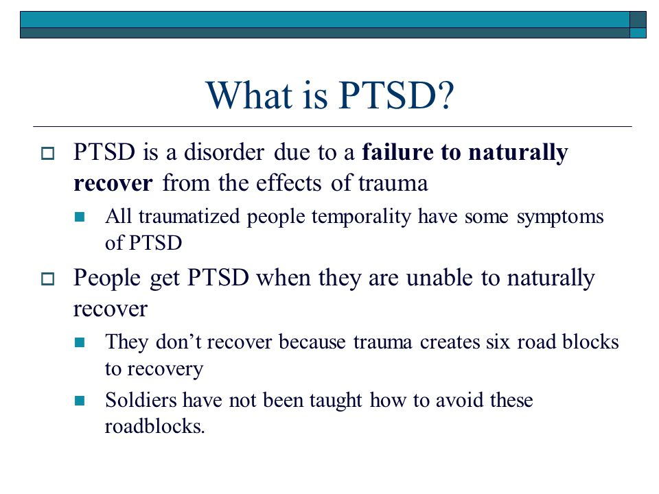 What is PTSD PTSD is a disorder due to a failure to naturally recover from the effects of trauma.