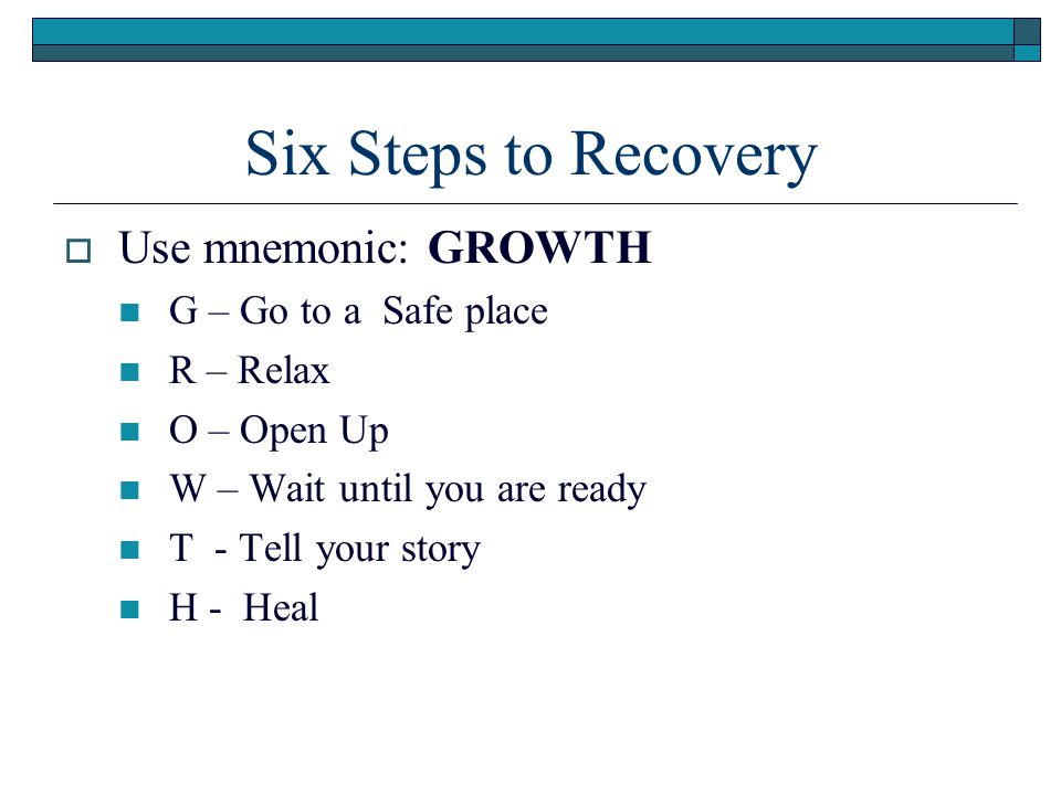 Six Steps to Recovery Use mnemonic: GROWTH G – Go to a Safe place