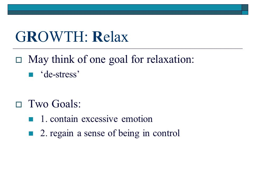 GROWTH: Relax May think of one goal for relaxation: Two Goals: