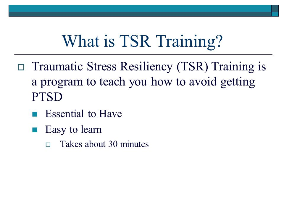 What is TSR Training Traumatic Stress Resiliency (TSR) Training is a program to teach you how to avoid getting PTSD.