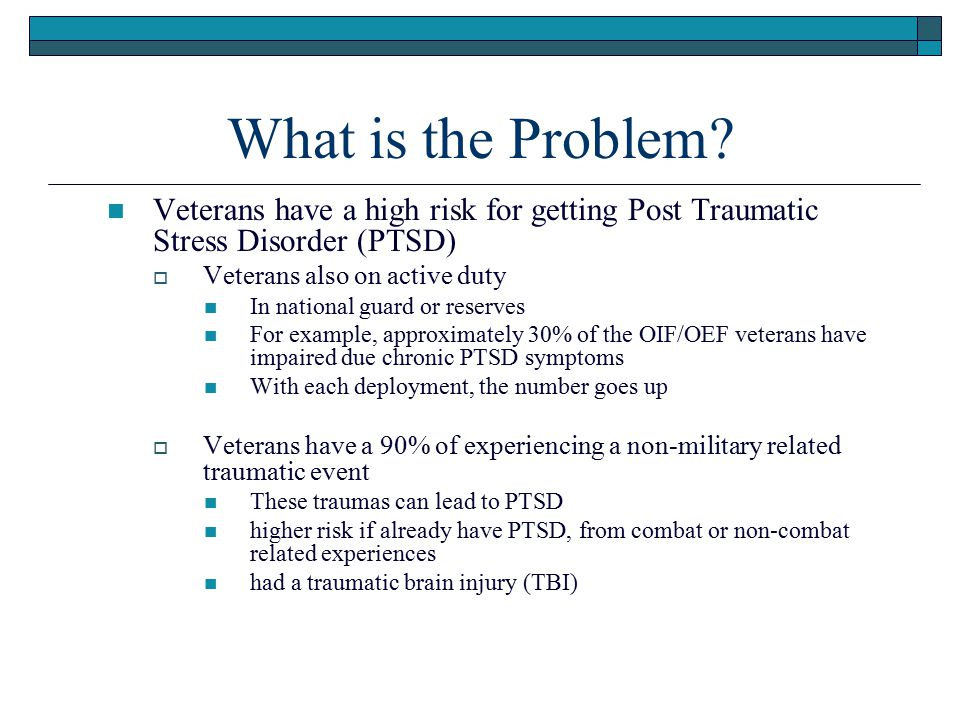What is the Problem Veterans have a high risk for getting Post Traumatic Stress Disorder (PTSD) Veterans also on active duty.