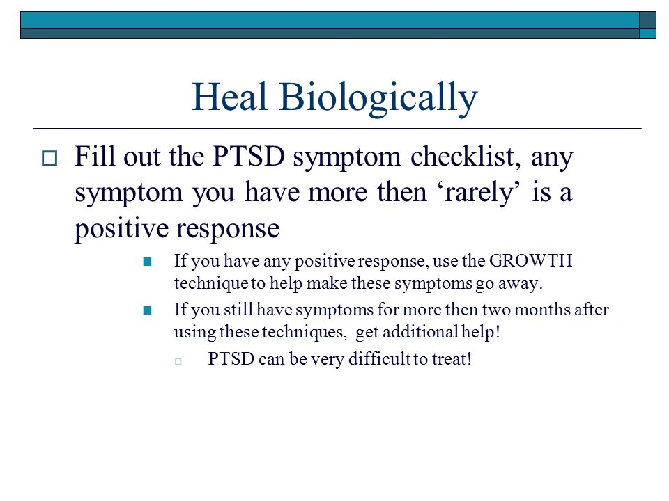 Heal Biologically Fill out the PTSD symptom checklist, any symptom you have more then 'rarely' is a positive response.