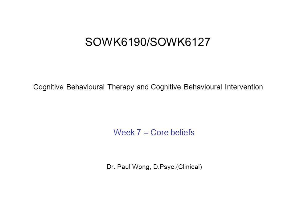 Week 7 – Core beliefs Dr. Paul Wong, D.Psyc.(Clinical)