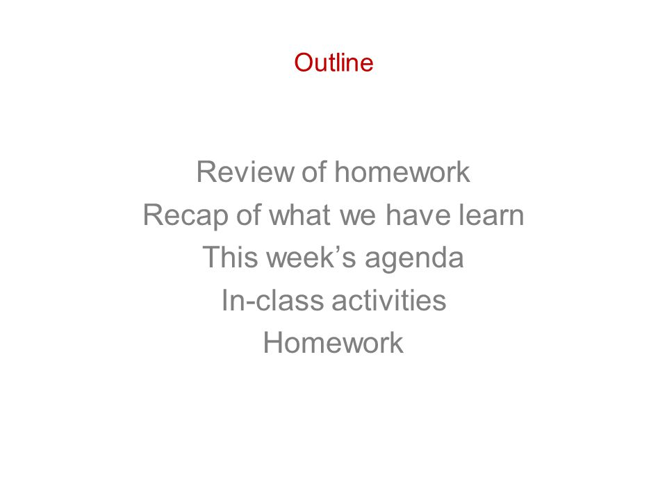 Outline Review of homework Recap of what we have learn This week's agenda In-class activities Homework