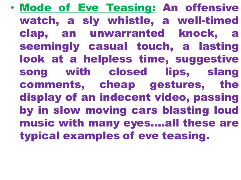 Mode of Eve Teasing: An offensive watch, a sly whistle, a well-timed clap, an unwarranted knock, a seemingly casual touch, a lasting look at a helpless time, suggestive song with closed lips, slang comments, cheap gestures, the display of an indecent video, passing by in slow moving cars blasting loud music with many eyes….all these are typical examples of eve teasing.