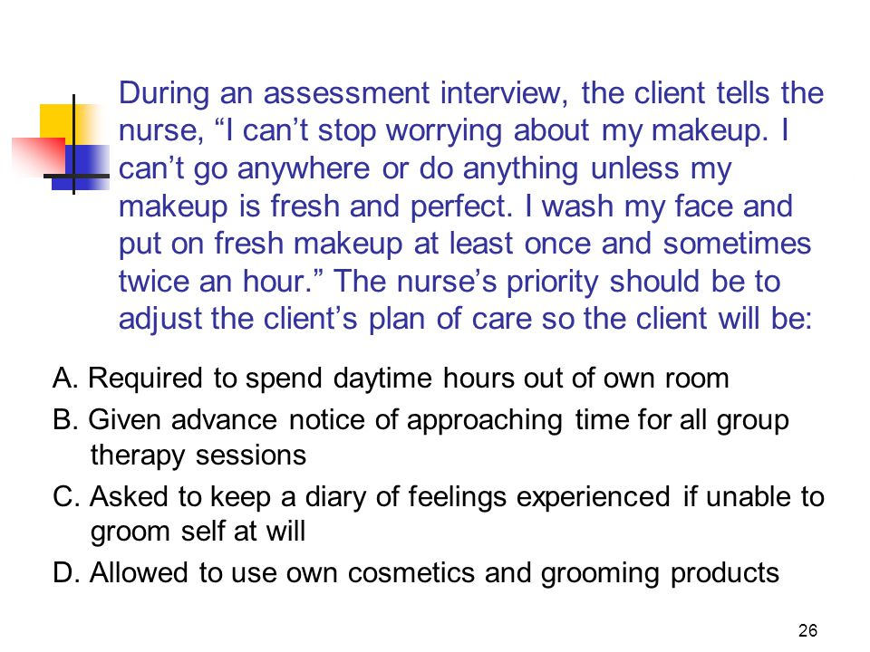 During an assessment interview, the client tells the nurse, I can't stop worrying about my makeup. I can't go anywhere or do anything unless my makeup is fresh and perfect. I wash my face and put on fresh makeup at least once and sometimes twice an hour. The nurse's priority should be to adjust the client's plan of care so the client will be: