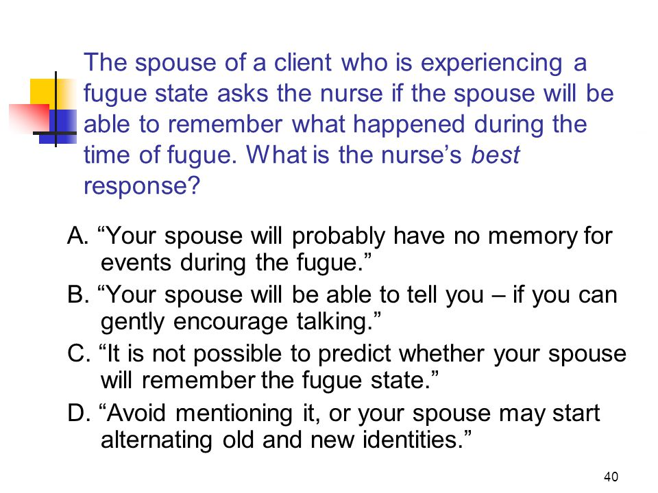 The spouse of a client who is experiencing a fugue state asks the nurse if the spouse will be able to remember what happened during the time of fugue. What is the nurse's best response