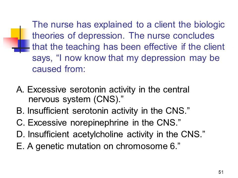 The nurse has explained to a client the biologic theories of depression. The nurse concludes that the teaching has been effective if the client says, I now know that my depression may be caused from: