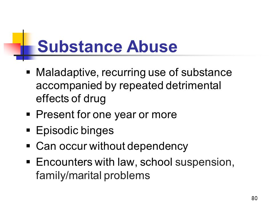 Substance Abuse Maladaptive, recurring use of substance accompanied by repeated detrimental effects of drug.