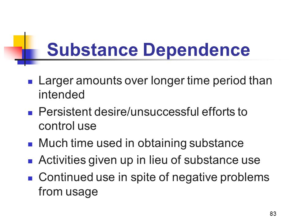Substance Dependence Larger amounts over longer time period than intended. Persistent desire/unsuccessful efforts to control use.