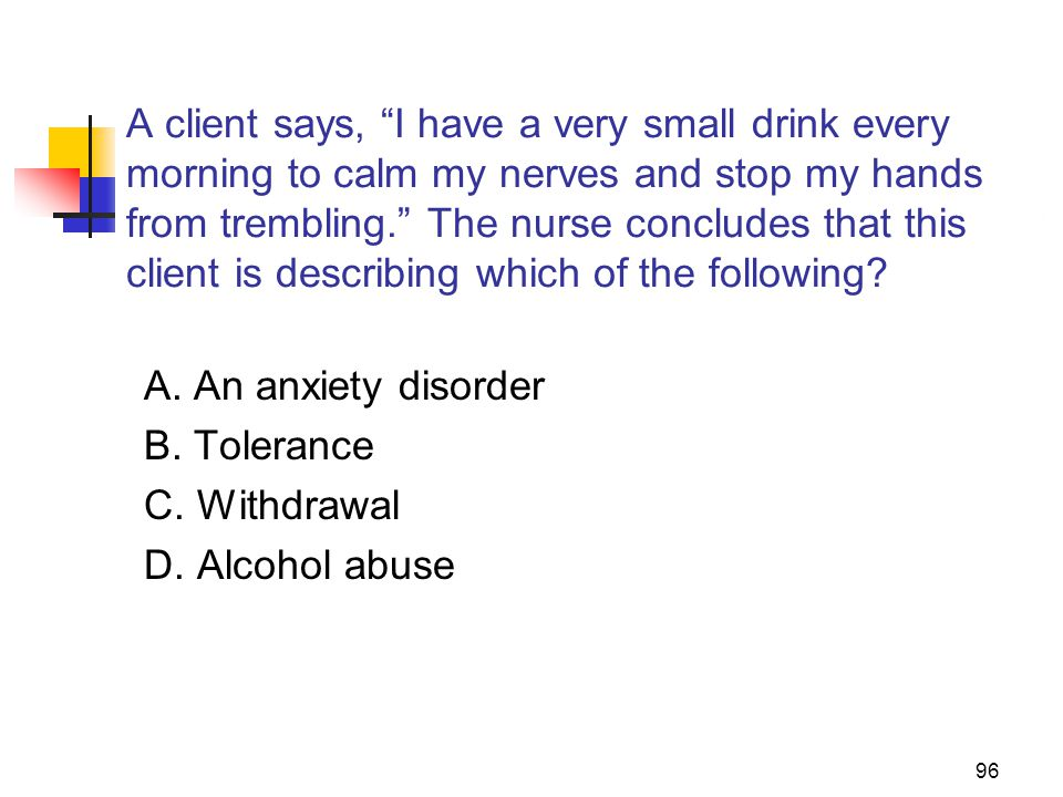 A client says, I have a very small drink every morning to calm my nerves and stop my hands from trembling. The nurse concludes that this client is describing which of the following