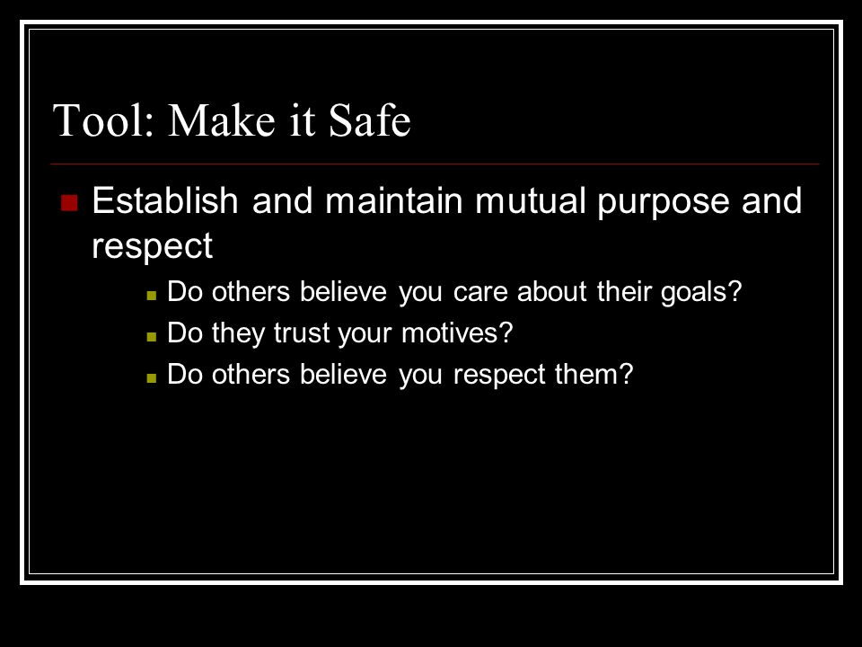 Tool: Make it Safe Establish and maintain mutual purpose and respect