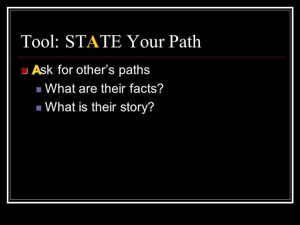 Tool: STATE Your Path Ask for other's paths What are their facts
