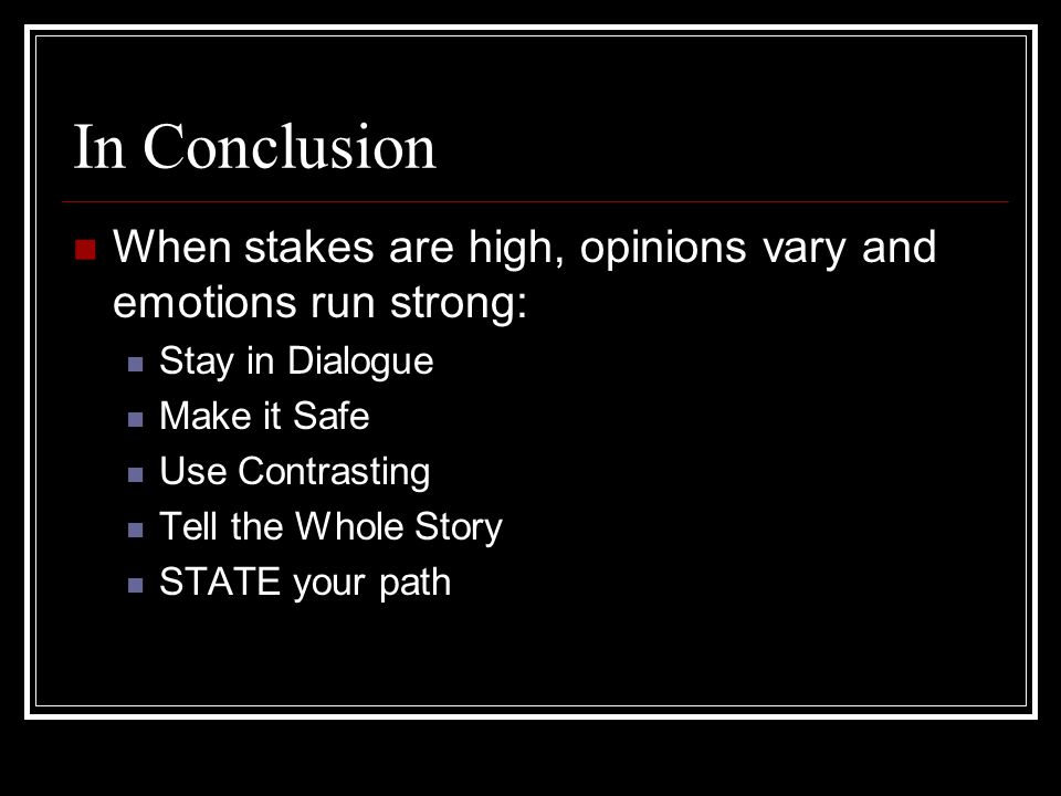 In Conclusion When stakes are high, opinions vary and emotions run strong: Stay in Dialogue. Make it Safe.