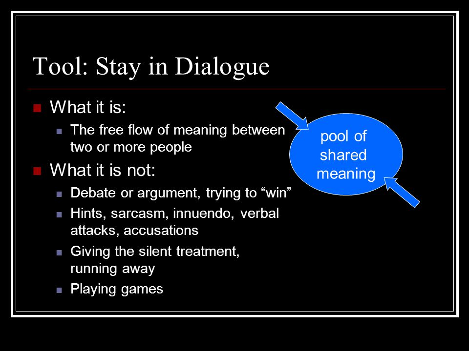 Tool: Stay in Dialogue What it is: What it is not: pool of shared