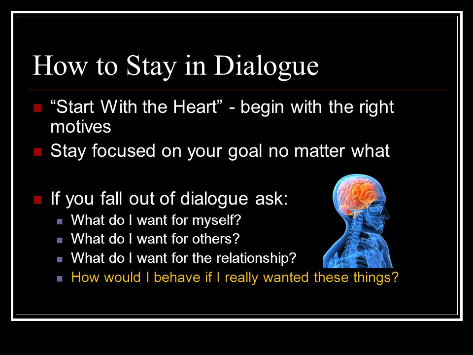 How to Stay in Dialogue Start With the Heart - begin with the right motives. Stay focused on your goal no matter what.